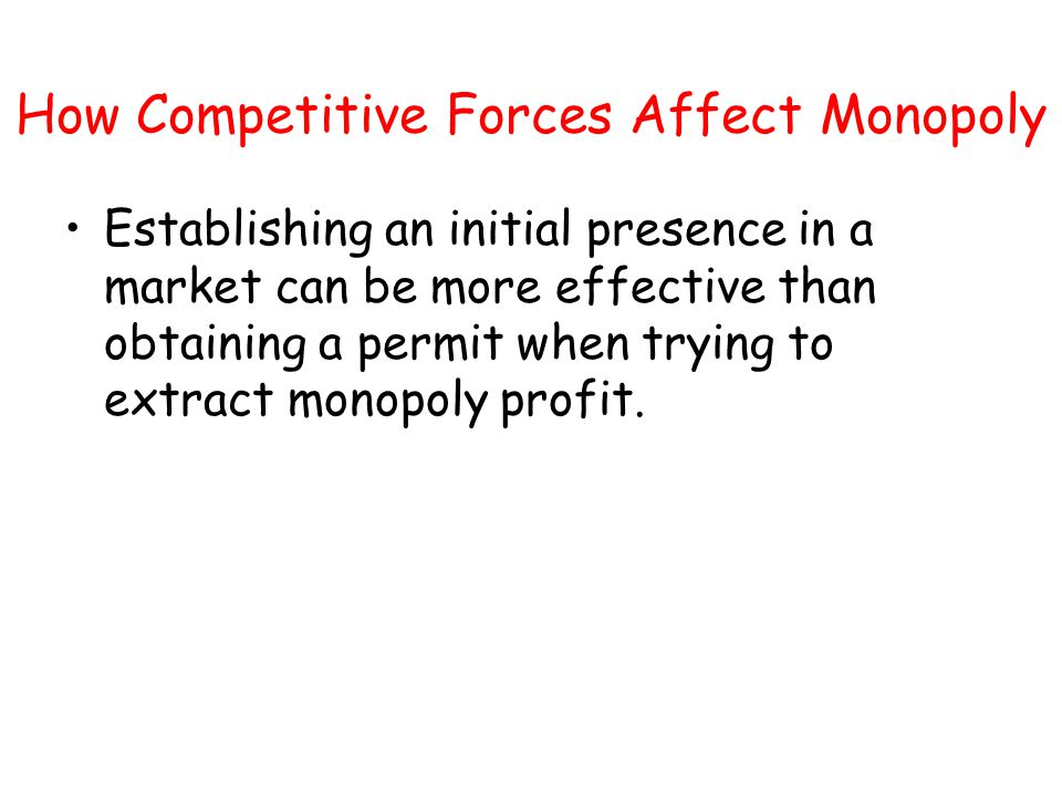How Competitive Forces Affect Monopoly Establishing an initial presence in a market can be more effective than obtaining a permit when trying to extra