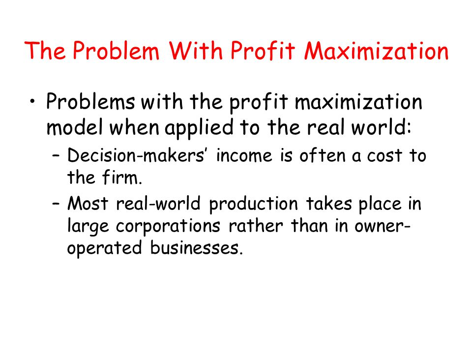 The Problem With Profit Maximization Problems with the profit maximization model when applied to the real world: –Decision-makers income is often a co
