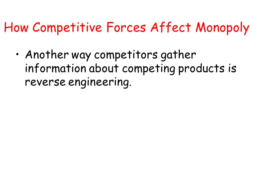 How Competitive Forces Affect Monopoly Another way competitors gather information about competing products is reverse engineering.