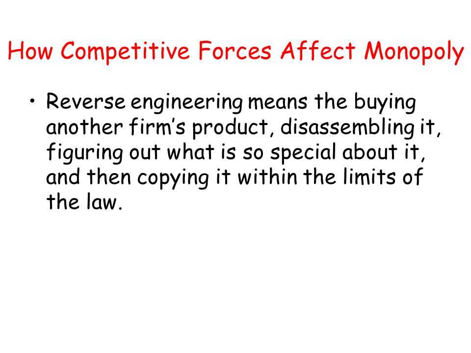 How Competitive Forces Affect Monopoly Reverse engineering means the buying another firms product, disassembling it, figuring out what is so special a