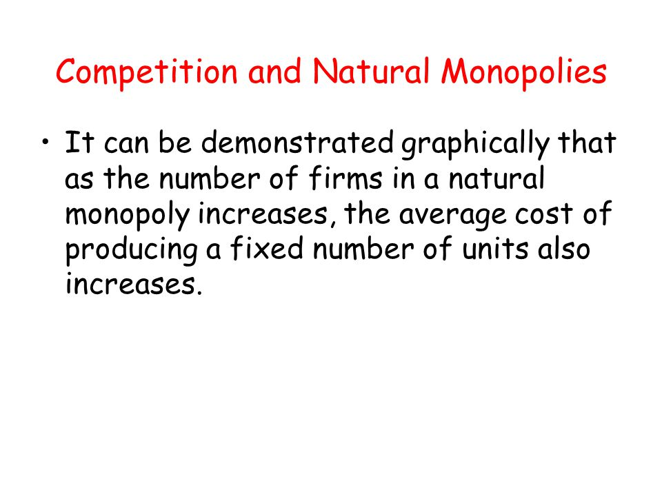 Competition and Natural Monopolies It can be demonstrated graphically that as the number of firms in a natural monopoly increases, the average cost of