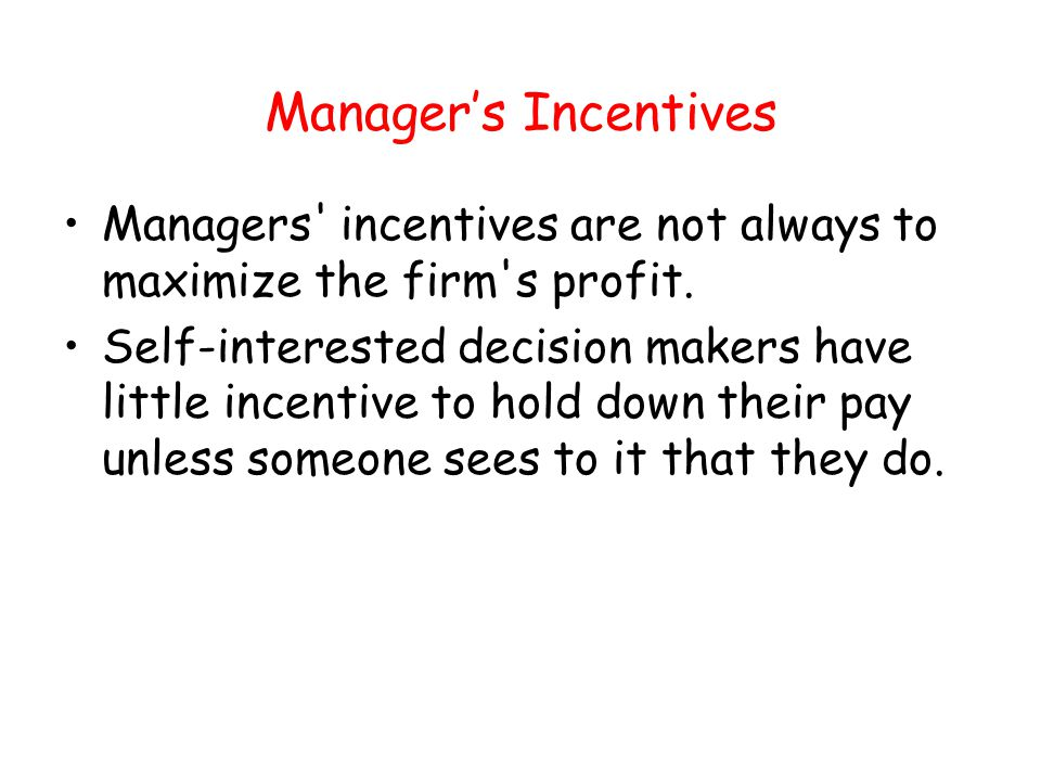 Managers Incentives Managers' incentives are not always to maximize the firm's profit. Self-interested decision makers have little incentive to hold d