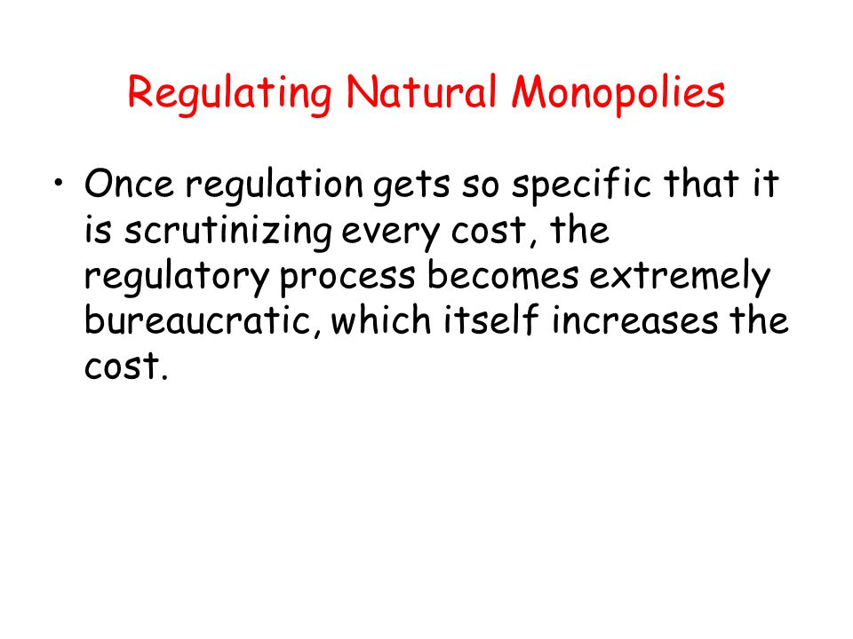 Regulating Natural Monopolies Once regulation gets so specific that it is scrutinizing every cost, the regulatory process becomes extremely bureaucrat