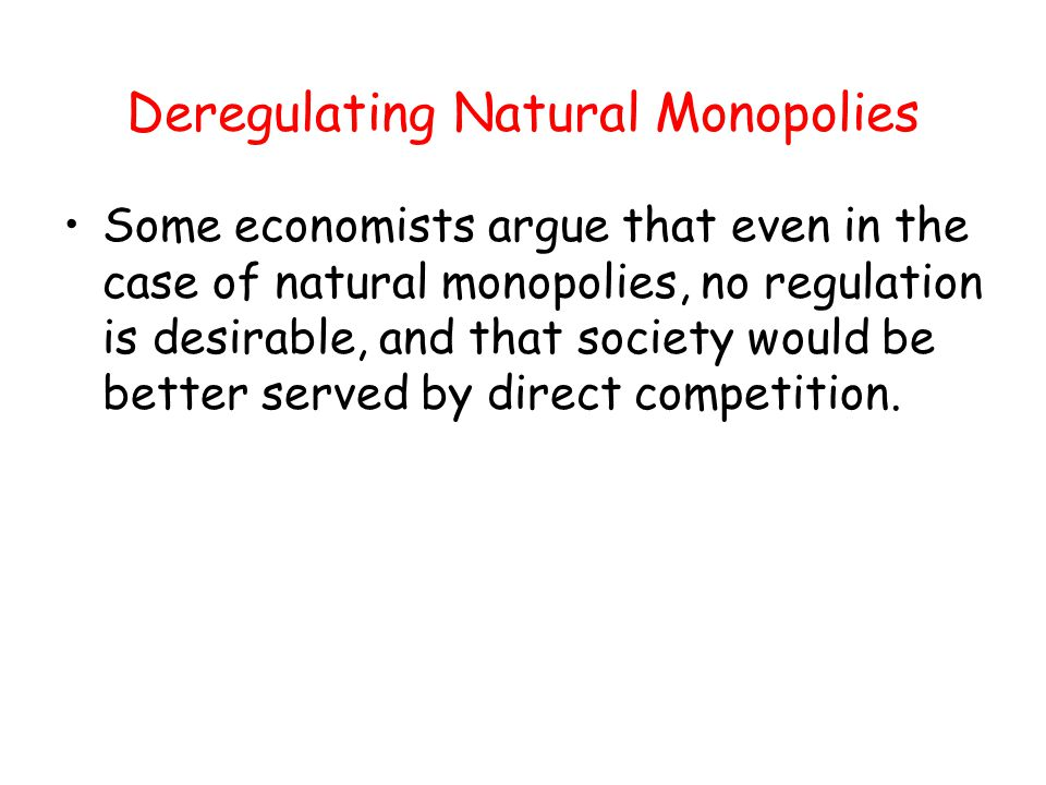 Deregulating Natural Monopolies Some economists argue that even in the case of natural monopolies, no regulation is desirable, and that society would