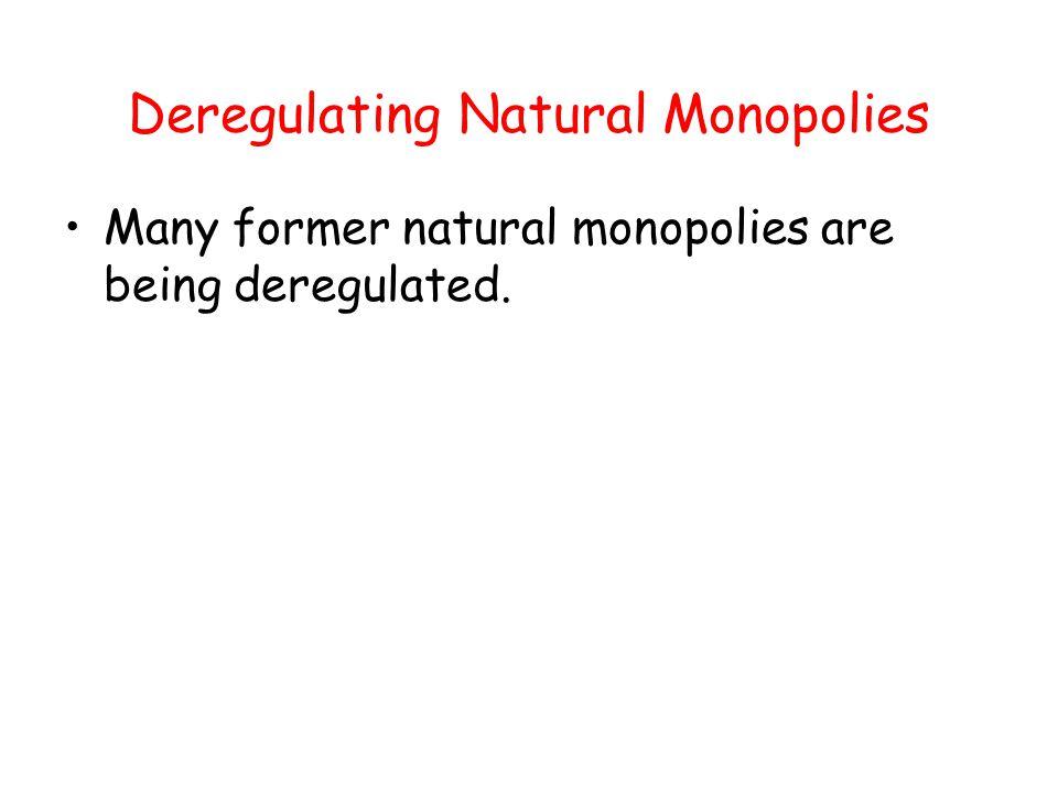 Deregulating Natural Monopolies Many former natural monopolies are being deregulated.