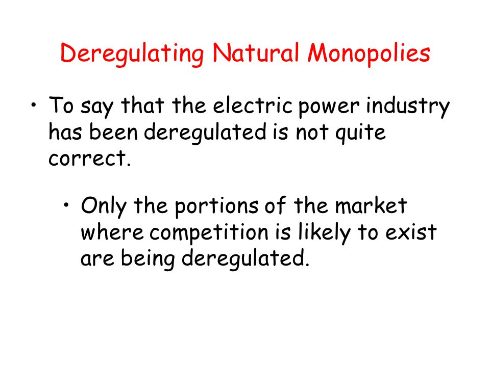 Deregulating Natural Monopolies To say that the electric power industry has been deregulated is not quite correct. Only the portions of the market whe