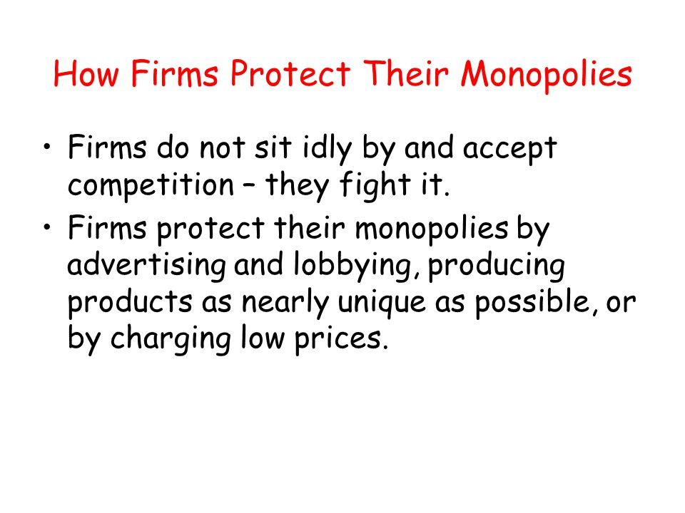 How Firms Protect Their Monopolies Firms do not sit idly by and accept competition – they fight it. Firms protect their monopolies by advertising and