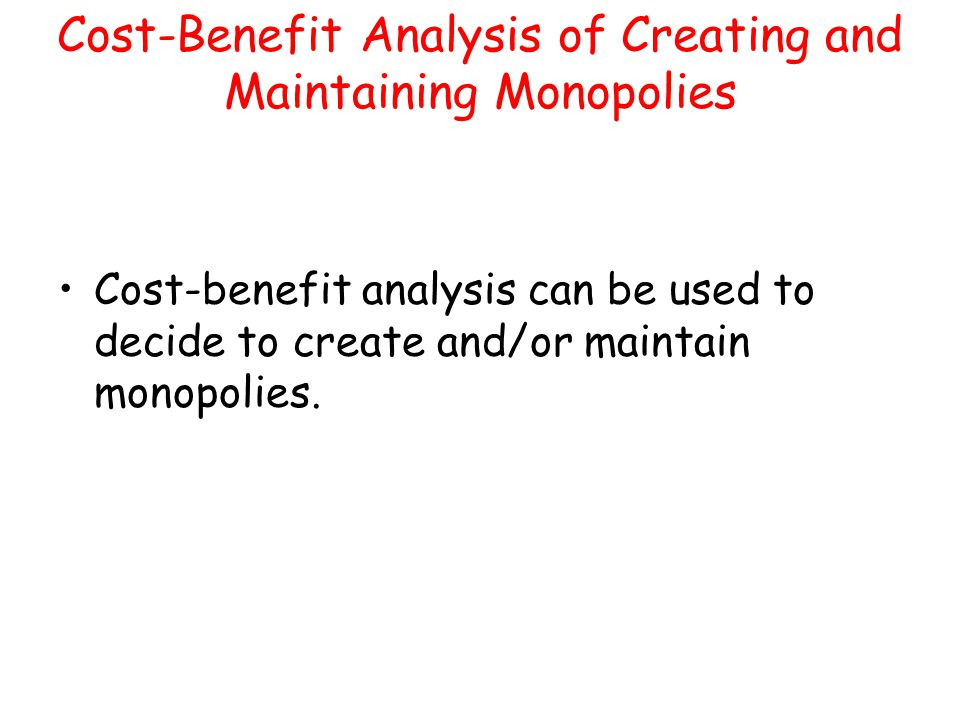 Cost-Benefit Analysis of Creating and Maintaining Monopolies Cost-benefit analysis can be used to decide to create and/or maintain monopolies.