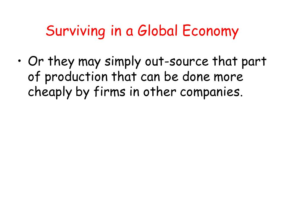 Surviving in a Global Economy Or they may simply out-source that part of production that can be done more cheaply by firms in other companies.