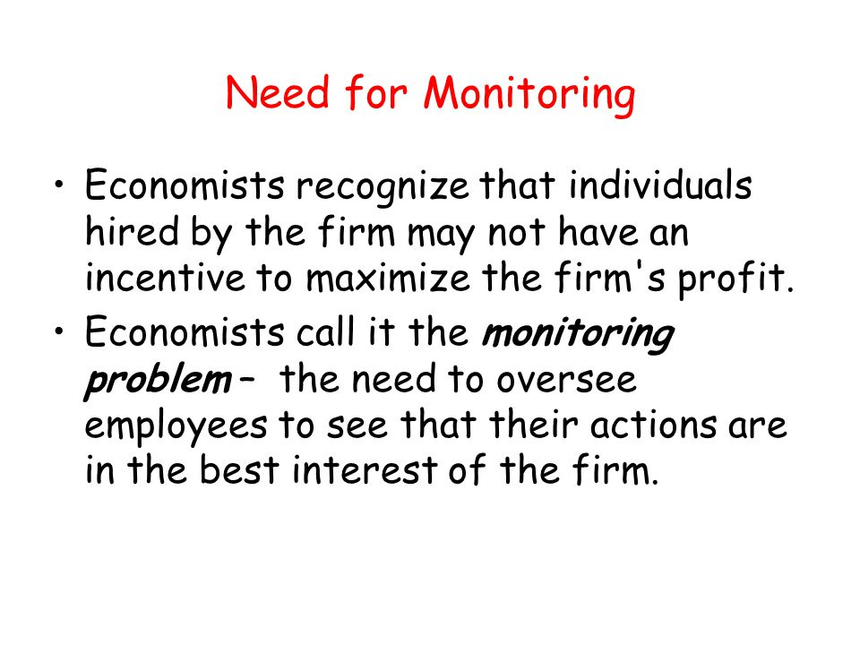 Need for Monitoring Economists recognize that individuals hired by the firm may not have an incentive to maximize the firm's profit. Economists call i