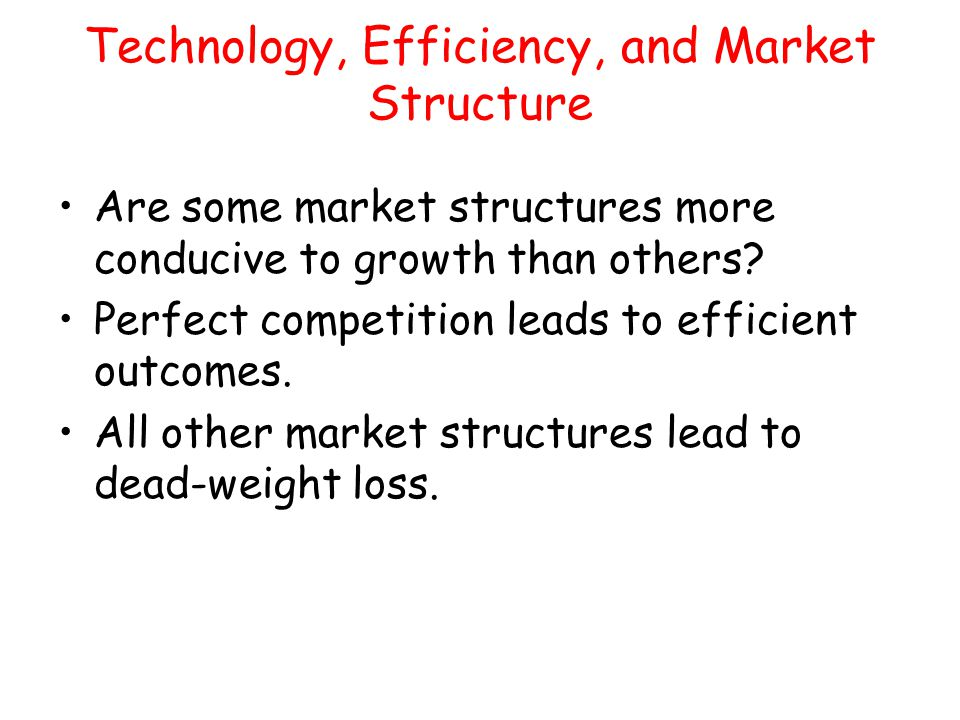 Technology, Efficiency, and Market Structure Are some market structures more conducive to growth than others? Perfect competition leads to efficient o