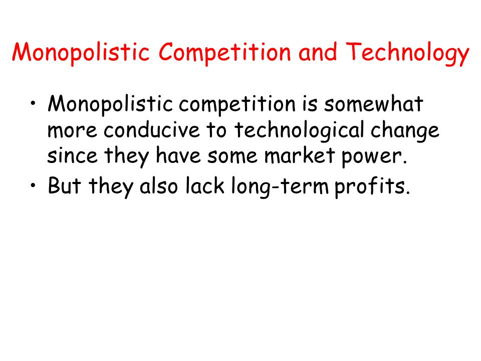Monopolistic Competition and Technology Monopolistic competition is somewhat more conducive to technological change since they have some market power.