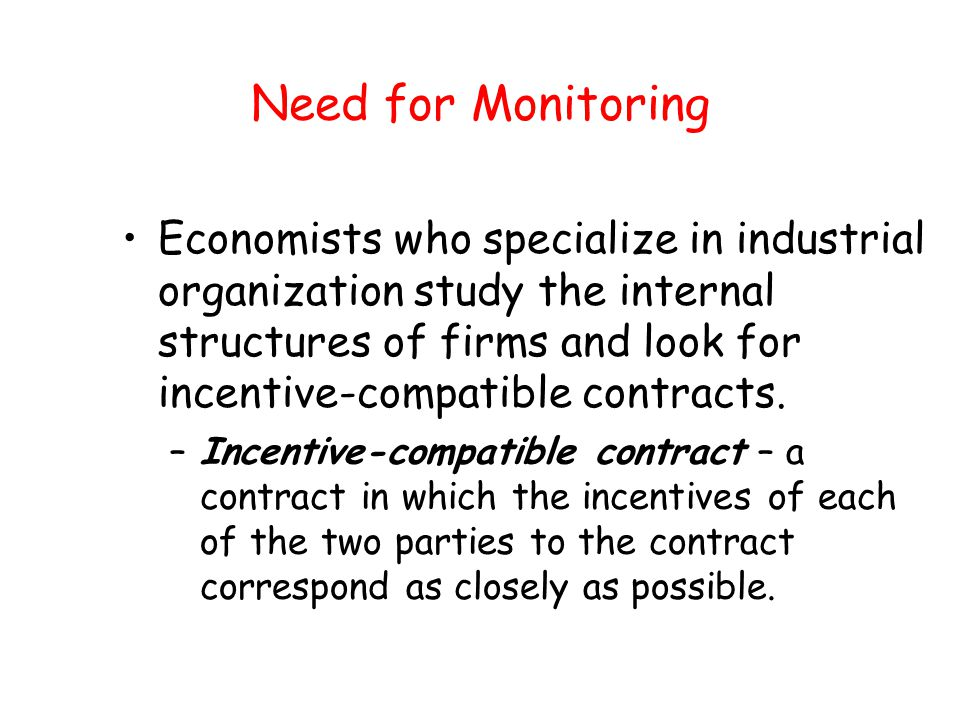 Need for Monitoring Economists who specialize in industrial organization study the internal structures of firms and look for incentive-compatible cont
