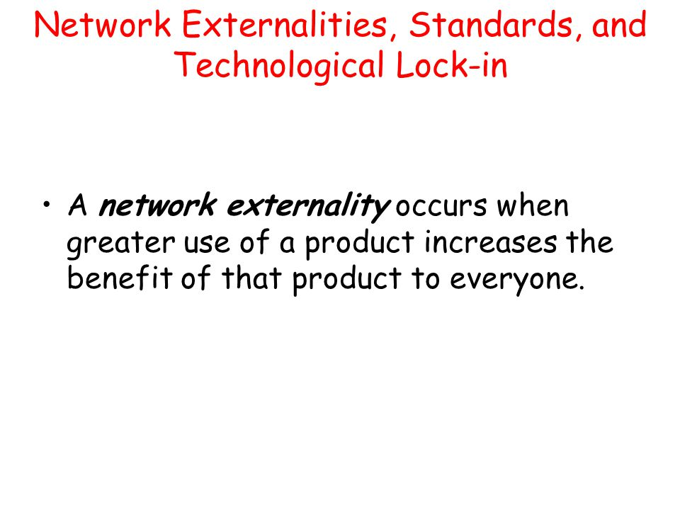 Network Externalities, Standards, and Technological Lock-in A network externality occurs when greater use of a product increases the benefit of that p