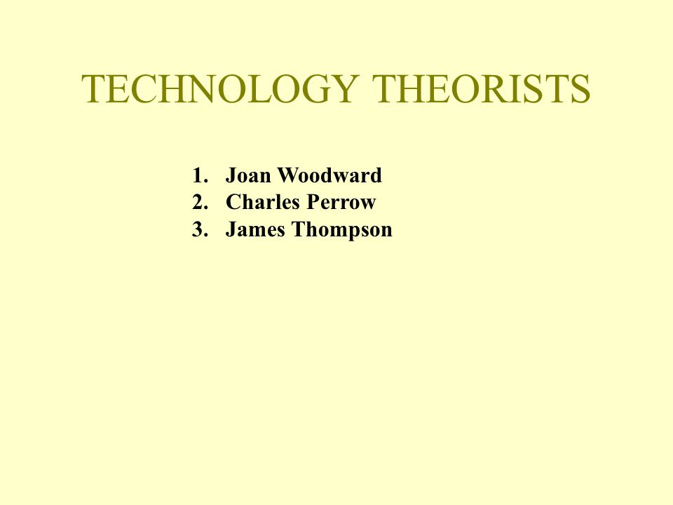 Comparing Technology Contributor Technology Routine Non-Routine Woodward Mass, Process Unit Perrow Routine, Craft, Engineering Non-Routine Thompson Long-linked, Intensive Mediating