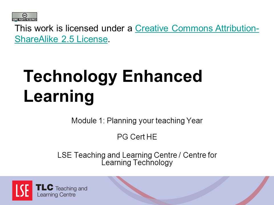 Technology Enhanced Learning Module 1: Planning your teaching Year PG Cert HE LSE Teaching and Learning Centre / Centre for Learning Technology This work is licensed under a Creative Commons Attribution- ShareAlike 2.5 License.Creative Commons Attribution- ShareAlike 2.5 License