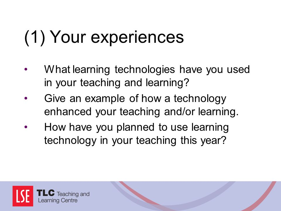 (1) Your experiences What learning technologies have you used in your teaching and learning.