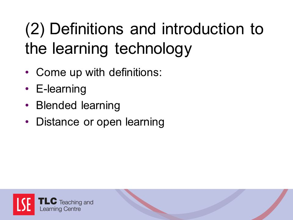 (2) Definitions and introduction to the learning technology Come up with definitions: E-learning Blended learning Distance or open learning