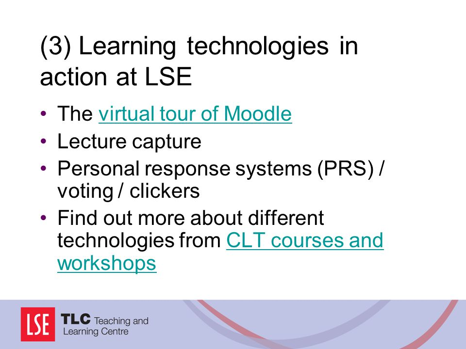 (3) Learning technologies in action at LSE The virtual tour of Moodlevirtual tour of Moodle Lecture capture Personal response systems (PRS) / voting / clickers Find out more about different technologies from CLT courses and workshopsCLT courses and workshops