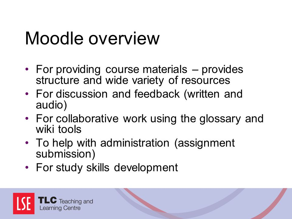 Moodle overview For providing course materials – provides structure and wide variety of resources For discussion and feedback (written and audio) For collaborative work using the glossary and wiki tools To help with administration (assignment submission) For study skills development