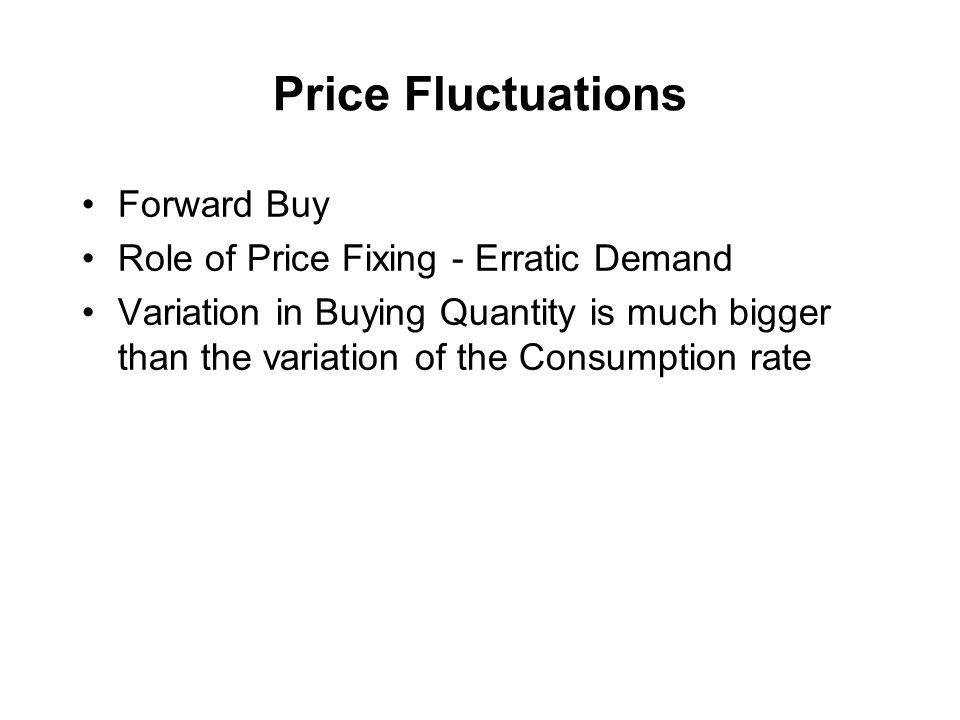 Price Fluctuations Forward Buy Role of Price Fixing - Erratic Demand Variation in Buying Quantity is much bigger than the variation of the Consumption