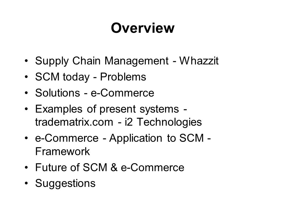 Overview Supply Chain Management - Whazzit SCM today - Problems Solutions - e-Commerce Examples of present systems - tradematrix.com - i2 Technologies e-Commerce - Application to SCM - Framework Future of SCM & e-Commerce Suggestions