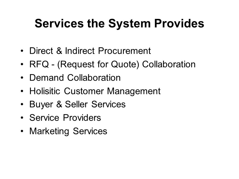 Services the System Provides Direct & Indirect Procurement RFQ - (Request for Quote) Collaboration Demand Collaboration Holisitic Customer Management Buyer & Seller Services Service Providers Marketing Services
