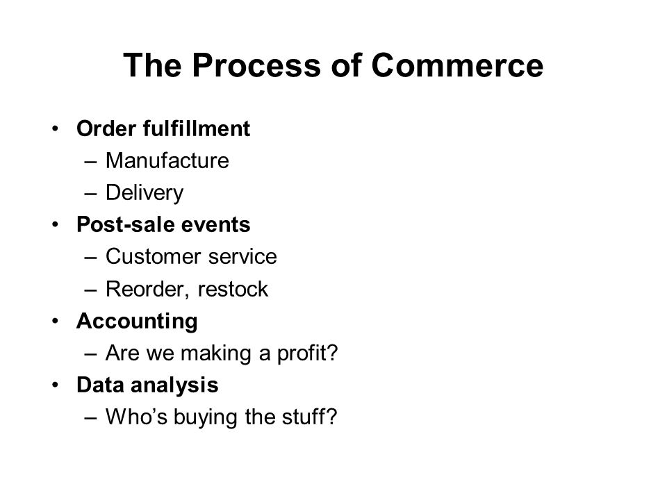 The Process of Commerce Order fulfillment –Manufacture –Delivery Post-sale events –Customer service –Reorder, restock Accounting –Are we making a profit.