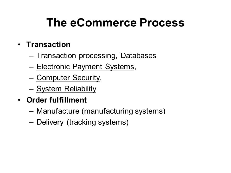 The eCommerce Process Transaction –Transaction processing, Databases –Electronic Payment Systems, –Computer Security, –System Reliability Order fulfillment –Manufacture (manufacturing systems) –Delivery (tracking systems)