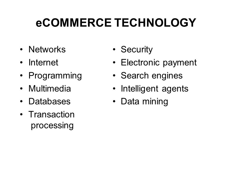 eCOMMERCE TECHNOLOGY Networks Security Internet Electronic payment Programming Search engines Multimedia Intelligent agents Databases Data mining Transaction processing