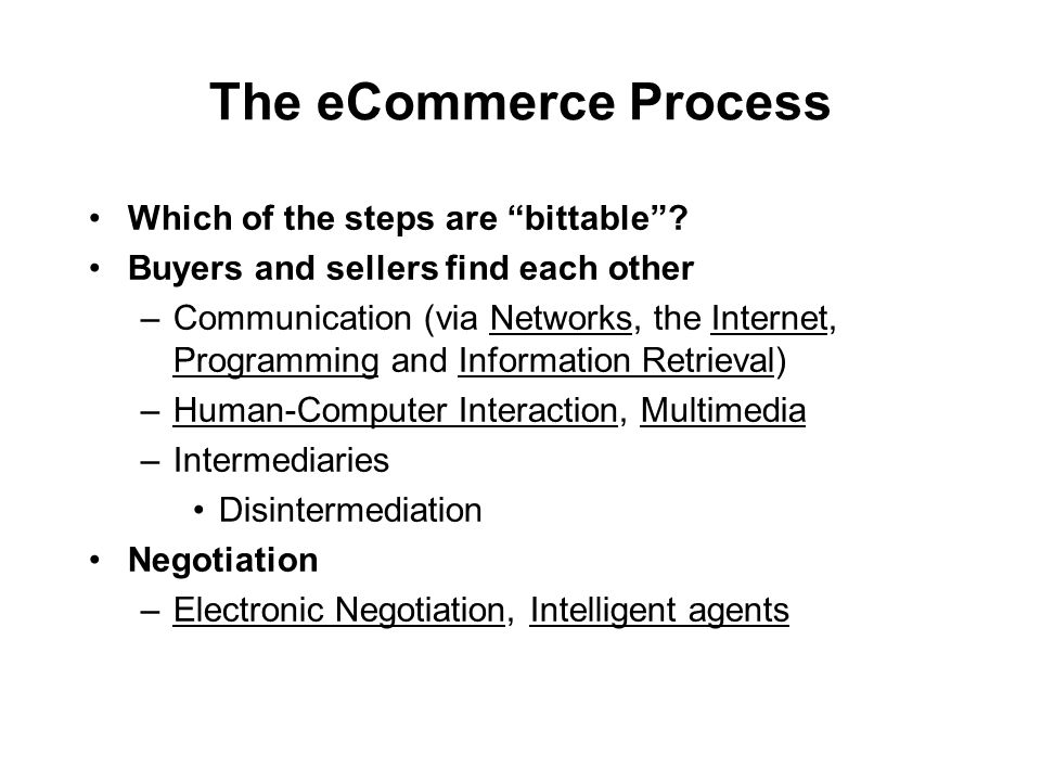The eCommerce Process Which of the steps are bittable? Buyers and sellers find each other –Communication (via Networks, the Internet, Programming and