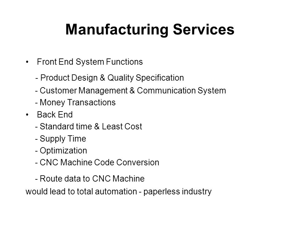 Manufacturing Services Front End System Functions - Product Design & Quality Specification - Customer Management & Communication System - Money Transactions Back End - Standard time & Least Cost - Supply Time - Optimization - CNC Machine Code Conversion - Route data to CNC Machine would lead to total automation - paperless industry