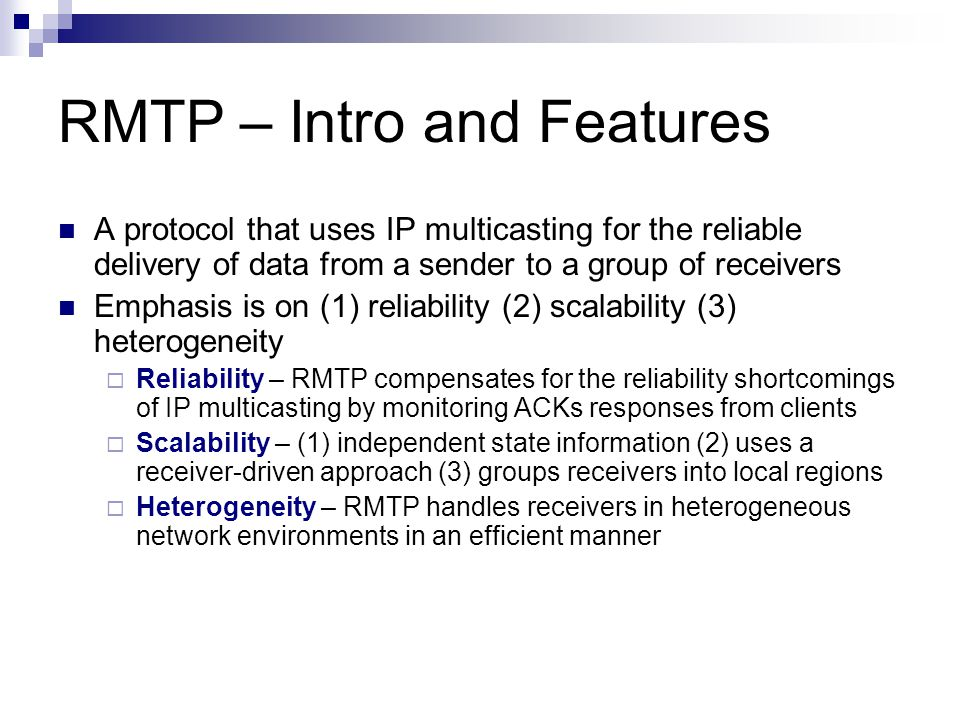 RMTP – Intro and Features A protocol that uses IP multicasting for the reliable delivery of data from a sender to a group of receivers Emphasis is on (1) reliability (2) scalability (3) heterogeneity Reliability – RMTP compensates for the reliability shortcomings of IP multicasting by monitoring ACKs responses from clients Scalability – (1) independent state information (2) uses a receiver-driven approach (3) groups receivers into local regions Heterogeneity – RMTP handles receivers in heterogeneous network environments in an efficient manner