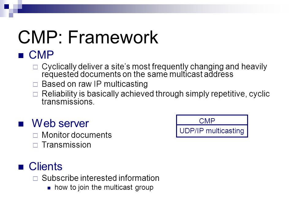 CMP: Framework CMP Cyclically deliver a sites most frequently changing and heavily requested documents on the same multicast address Based on raw IP multicasting Reliability is basically achieved through simply repetitive, cyclic transmissions.