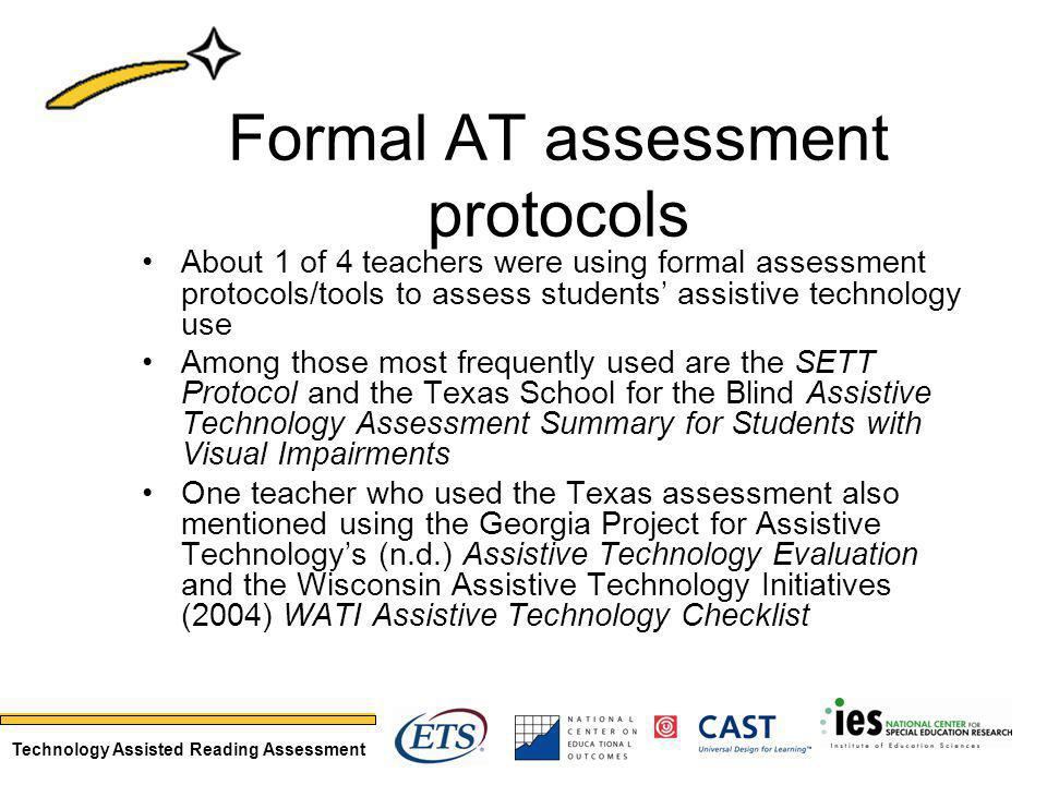 Technology Assisted Reading Assessment Formal AT assessment protocols About 1 of 4 teachers were using formal assessment protocols/tools to assess students assistive technology use Among those most frequently used are the SETT Protocol and the Texas School for the Blind Assistive Technology Assessment Summary for Students with Visual Impairments One teacher who used the Texas assessment also mentioned using the Georgia Project for Assistive Technologys (n.d.) Assistive Technology Evaluation and the Wisconsin Assistive Technology Initiatives (2004) WATI Assistive Technology Checklist