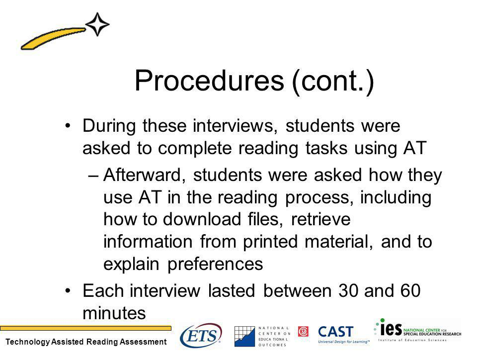 Technology Assisted Reading Assessment Procedures (cont.) During these interviews, students were asked to complete reading tasks using AT –Afterward, students were asked how they use AT in the reading process, including how to download files, retrieve information from printed material, and to explain preferences Each interview lasted between 30 and 60 minutes