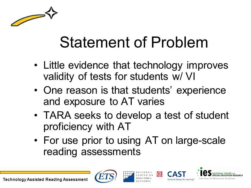 Technology Assisted Reading Assessment Statement of Problem Little evidence that technology improves validity of tests for students w/ VI One reason is that students experience and exposure to AT varies TARA seeks to develop a test of student proficiency with AT For use prior to using AT on large-scale reading assessments