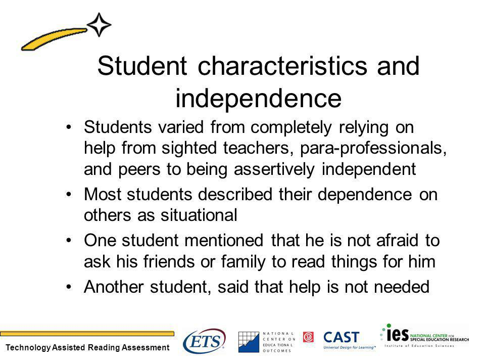 Technology Assisted Reading Assessment Student characteristics and independence Students varied from completely relying on help from sighted teachers, para-professionals, and peers to being assertively independent Most students described their dependence on others as situational One student mentioned that he is not afraid to ask his friends or family to read things for him Another student, said that help is not needed