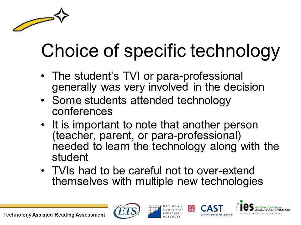 Technology Assisted Reading Assessment Choice of specific technology The students TVI or para-professional generally was very involved in the decision Some students attended technology conferences It is important to note that another person (teacher, parent, or para-professional) needed to learn the technology along with the student TVIs had to be careful not to over-extend themselves with multiple new technologies