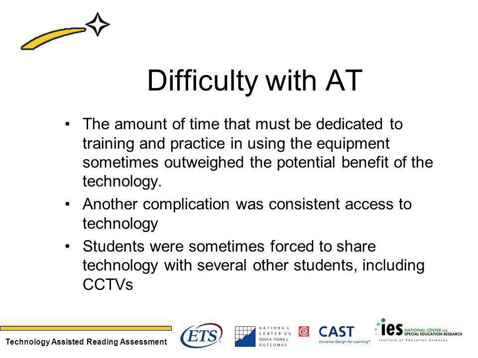 Technology Assisted Reading Assessment Difficulty with AT The amount of time that must be dedicated to training and practice in using the equipment sometimes outweighed the potential benefit of the technology.