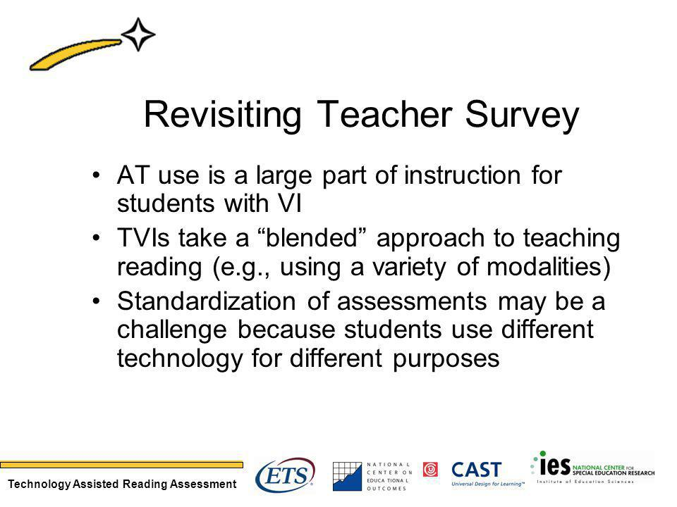 Technology Assisted Reading Assessment Revisiting Teacher Survey AT use is a large part of instruction for students with VI TVIs take a blended approach to teaching reading (e.g., using a variety of modalities) Standardization of assessments may be a challenge because students use different technology for different purposes