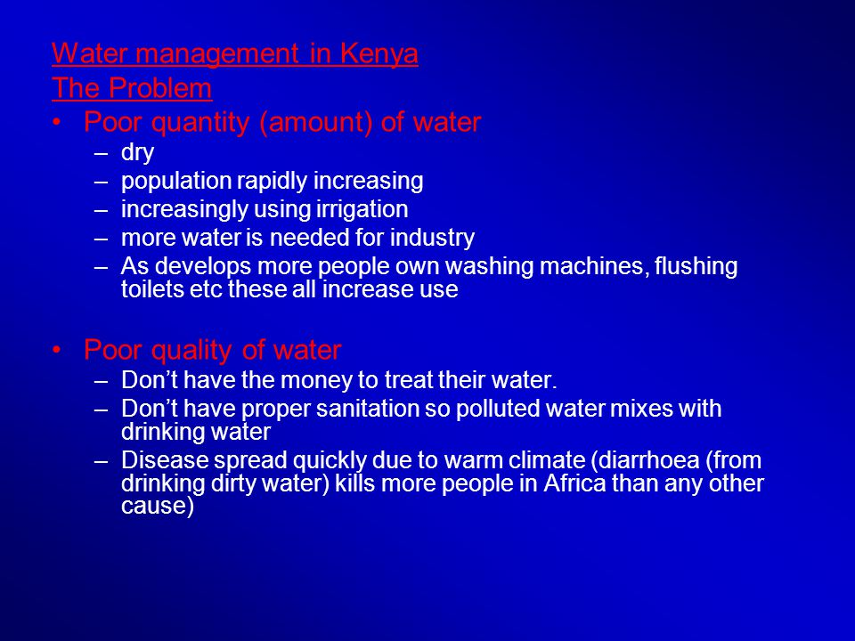 Water management in Kenya The Problem Poor quantity (amount) of water –dry –population rapidly increasing –increasingly using irrigation –more water is needed for industry –As develops more people own washing machines, flushing toilets etc these all increase use Poor quality of water –Dont have the money to treat their water.