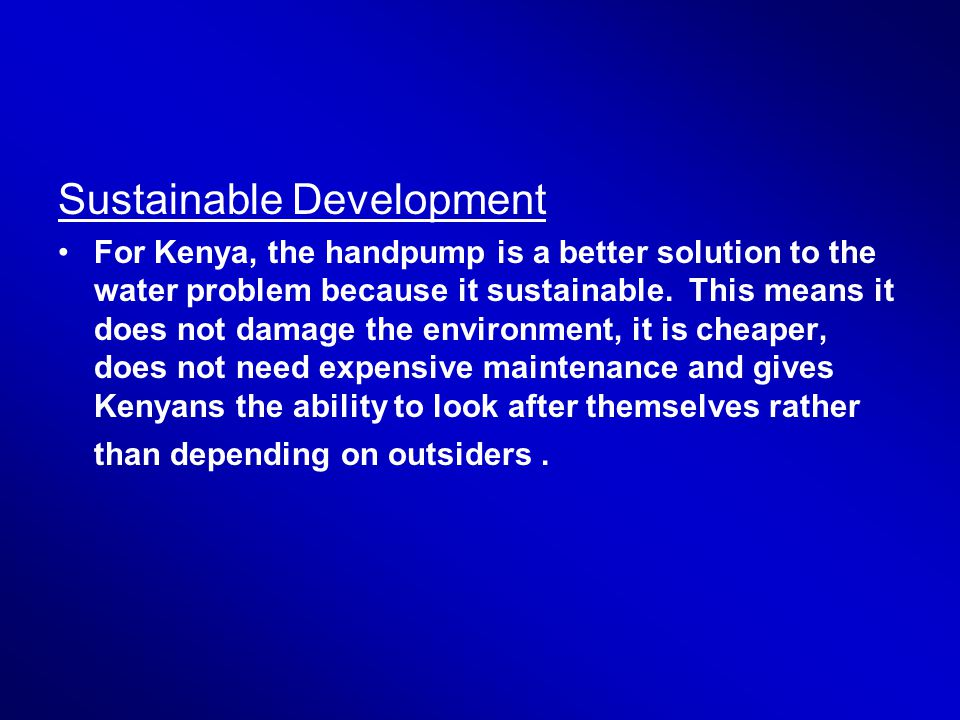 Sustainable Development For Kenya, the handpump is a better solution to the water problem because it sustainable.