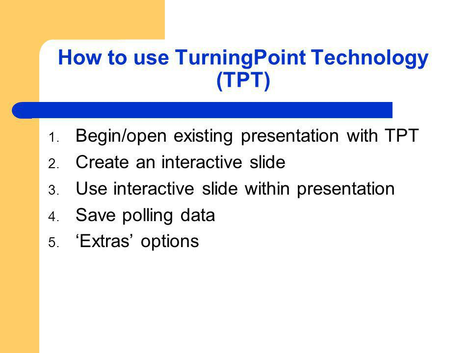 How to use TurningPoint Technology (TPT) 1. Begin/open existing presentation with TPT 2.