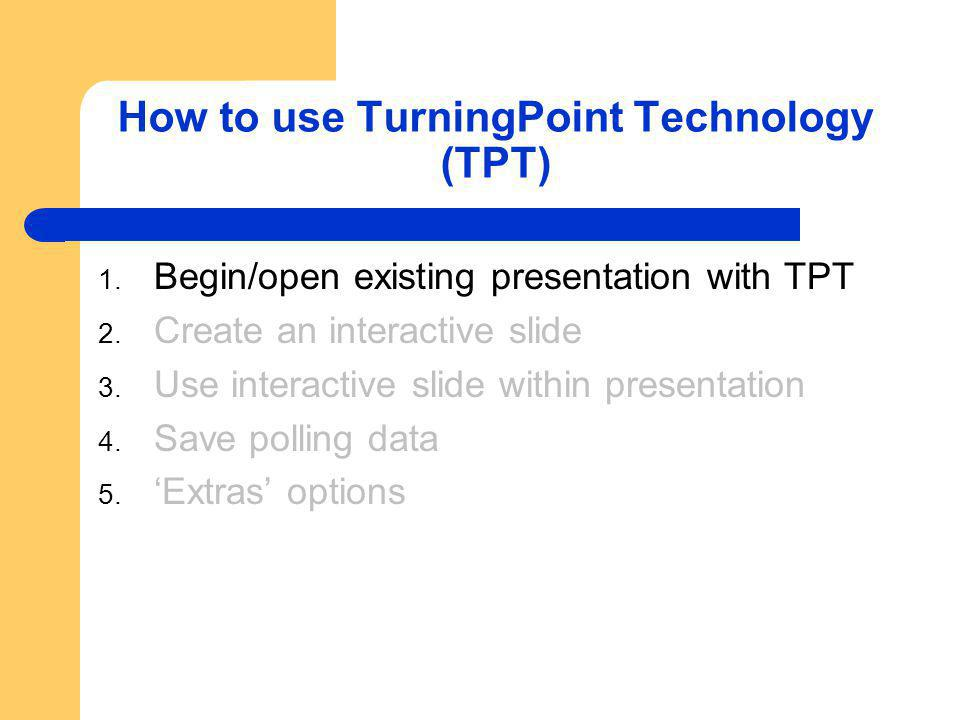 How to use TurningPoint Technology (TPT) 1. Begin/open existing presentation with TPT 2. Create an interactive slide 3. Use interactive slide within p
