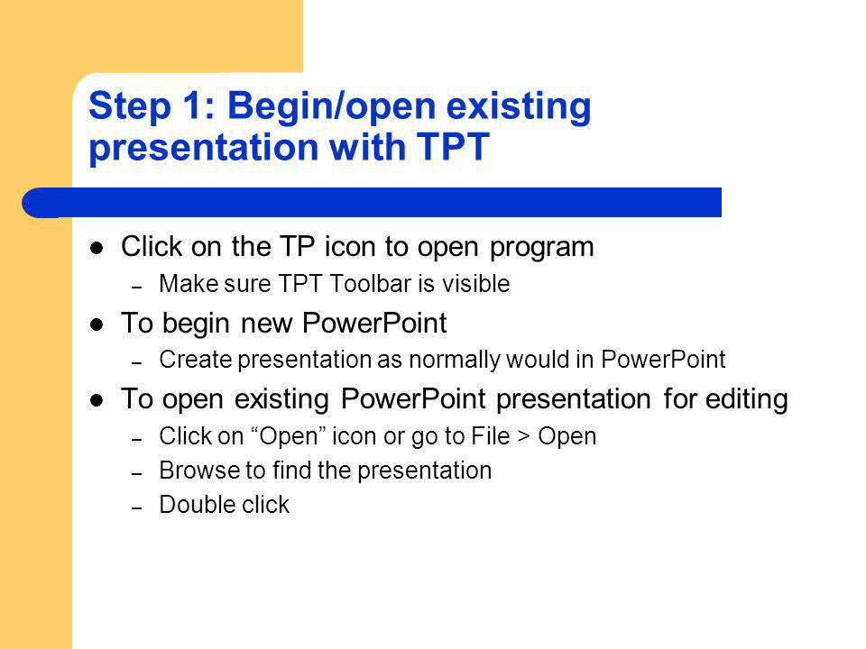 Step 1: Begin/open existing presentation with TPT Click on the TP icon to open program – Make sure TPT Toolbar is visible To begin new PowerPoint – Create presentation as normally would in PowerPoint To open existing PowerPoint presentation for editing – Click on Open icon or go to File > Open – Browse to find the presentation – Double click