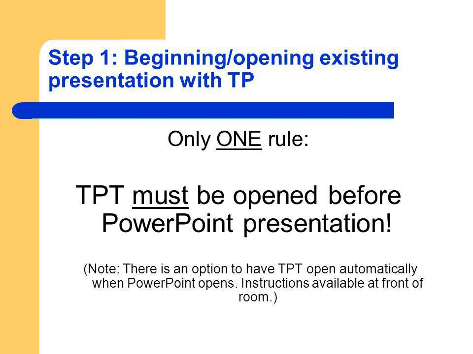 Step 1: Beginning/opening existing presentation with TP Only ONE rule: TPT must be opened before PowerPoint presentation.