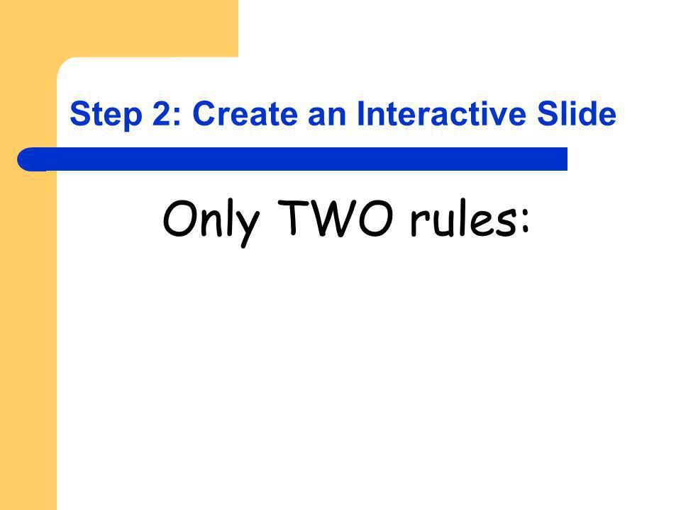 Step 2: Create an Interactive Slide Only TWO rules: