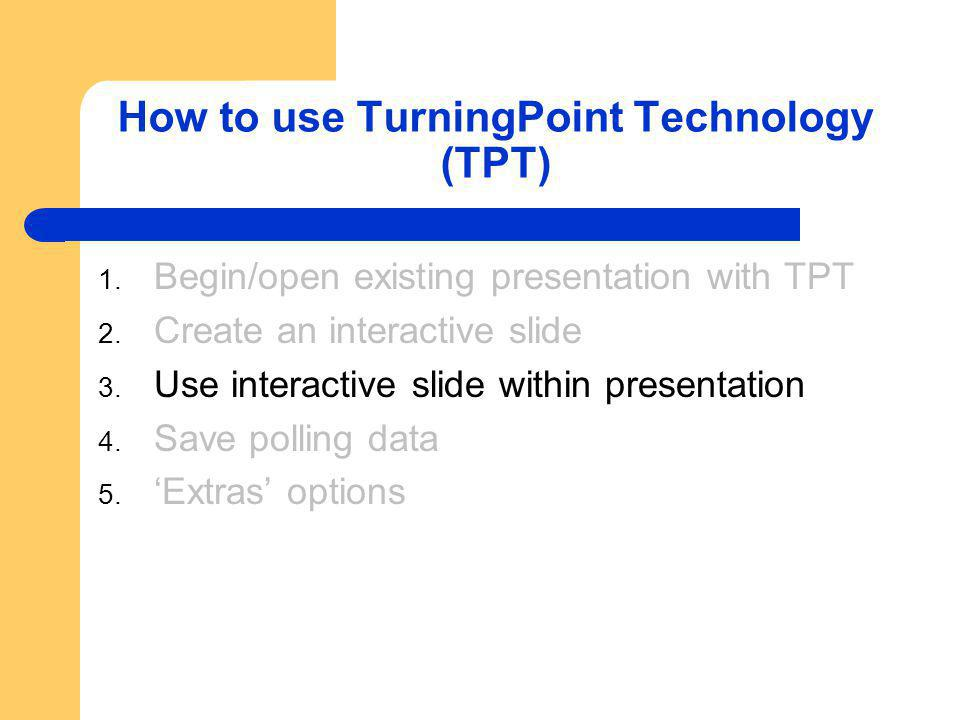 Step 3: Use Interactive Slide within Presentation TPT Software must be downloaded to computer running presentation – Available in lecture hall (A100-1) Receiver must be plugged into USB port Students must have clickers