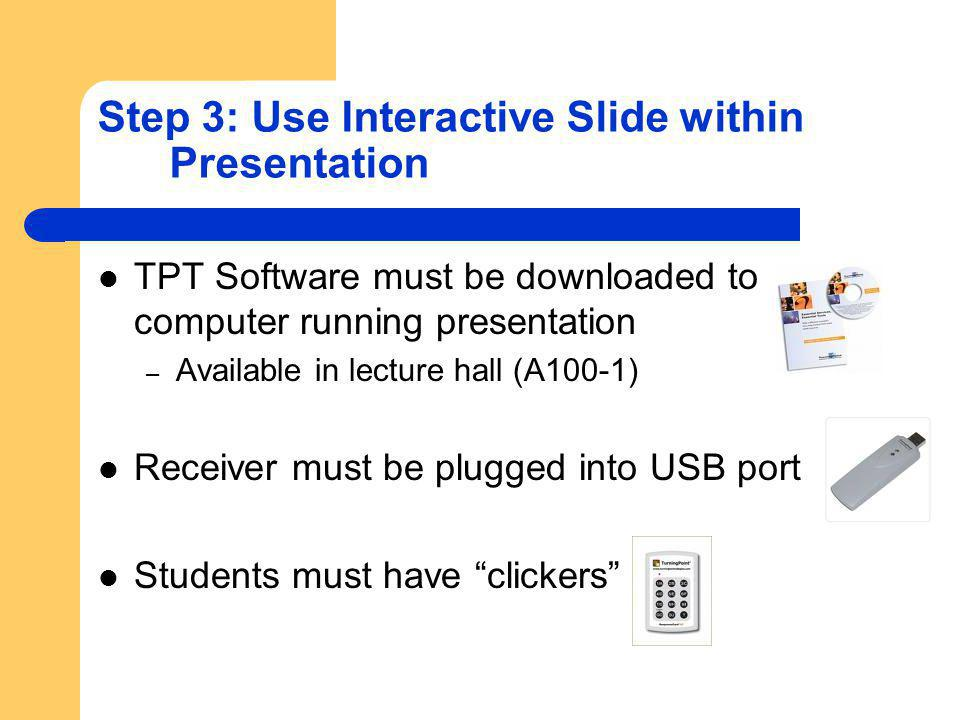 Step 3: Use Interactive Slide within Presentation TPT Software must be downloaded to computer running presentation – Available in lecture hall (A100-1